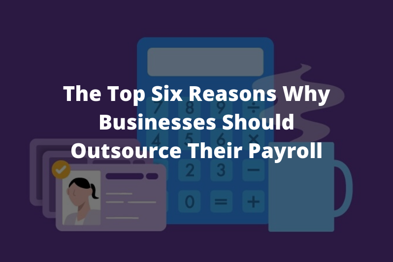 The Top Six Reasons Why Businesses Should Outsource Their Payroll