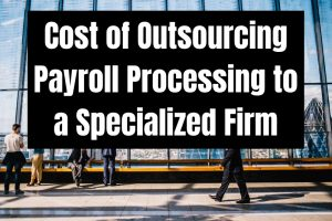 Cost of Outsourcing Payroll Processing to a Specialized Firm