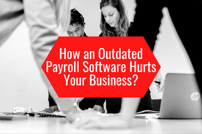 How an Outdated Payroll Software Hurts Your Business
