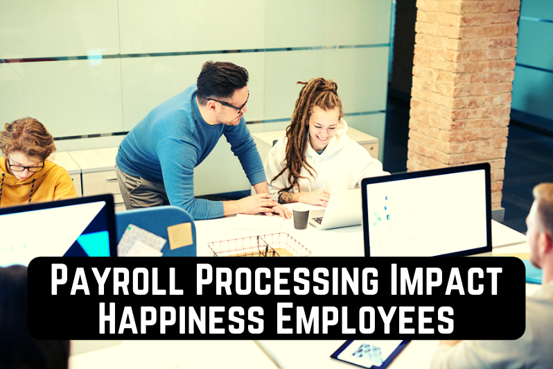 Payroll Processing of Businesses Impact Happiness of Employees